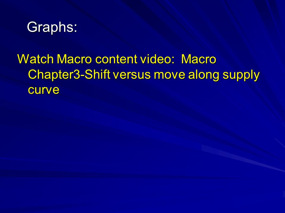 Graphs: Watch Macro content video: Macro Chapter3-Shift versus move along supply curve