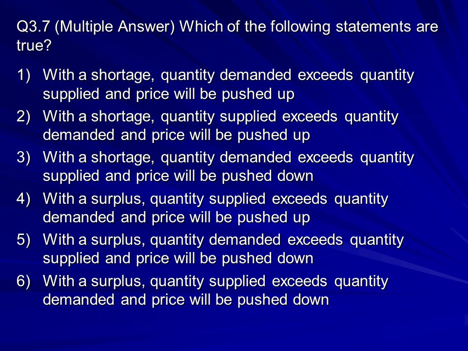 Q3.7 (Multiple Answer) Which of the following statements are true? 1)With a shortage, quantity demanded exceeds quantity supplied and price will be pu