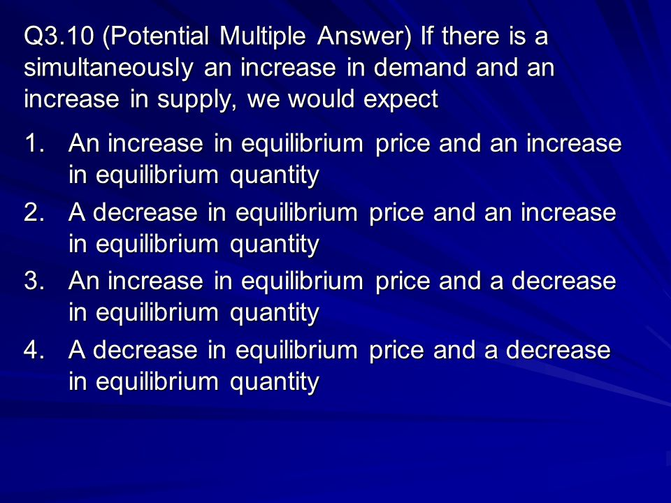 Q3.10 (Potential Multiple Answer) If there is a simultaneously an increase in demand and an increase in supply, we would expect 1.An increase in equil