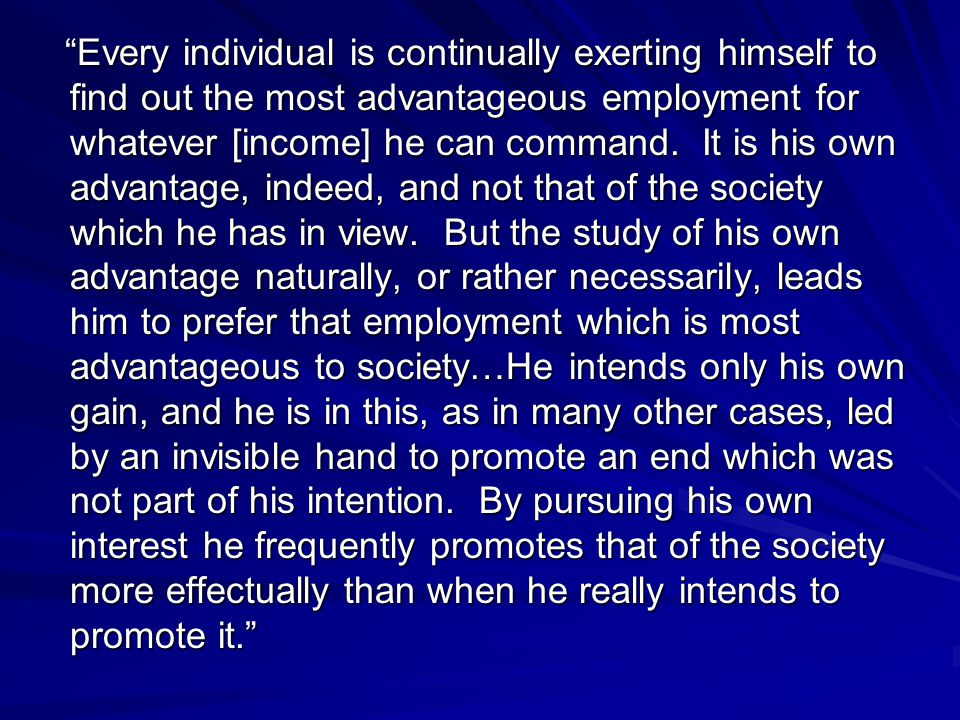 Every individual is continually exerting himself to find out the most advantageous employment for whatever [income] he can command. It is his own adva