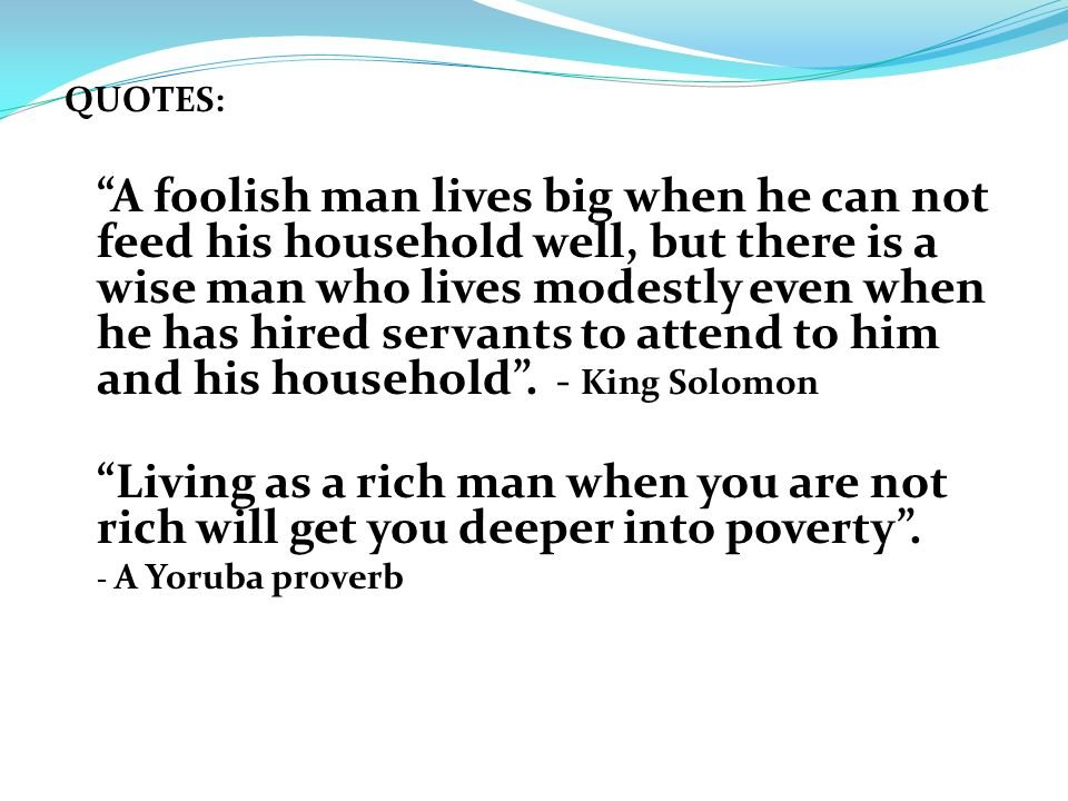 QUOTES: A foolish man lives big when he can not feed his household well, but there is a wise man who lives modestly even when he has hired servants to attend to him and his household.