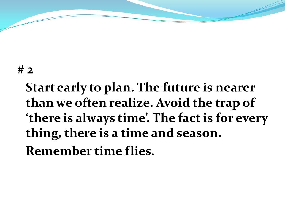 # 2 Start early to plan. The future is nearer than we often realize.