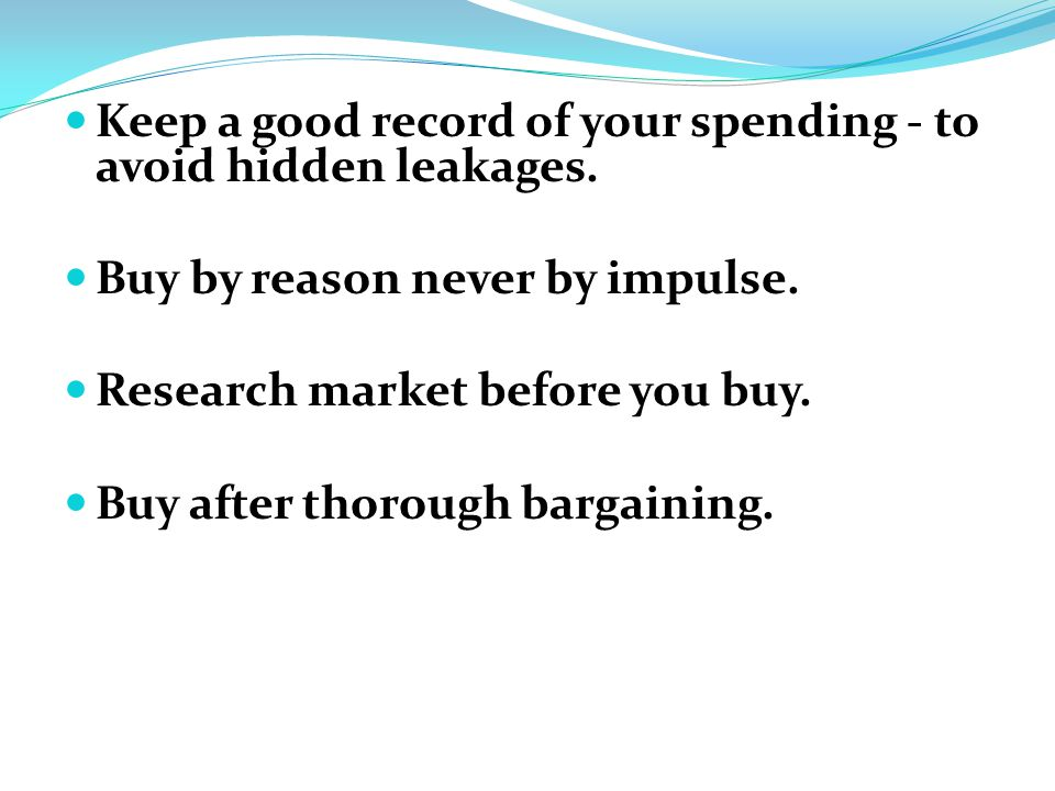 Keep a good record of your spending - to avoid hidden leakages.