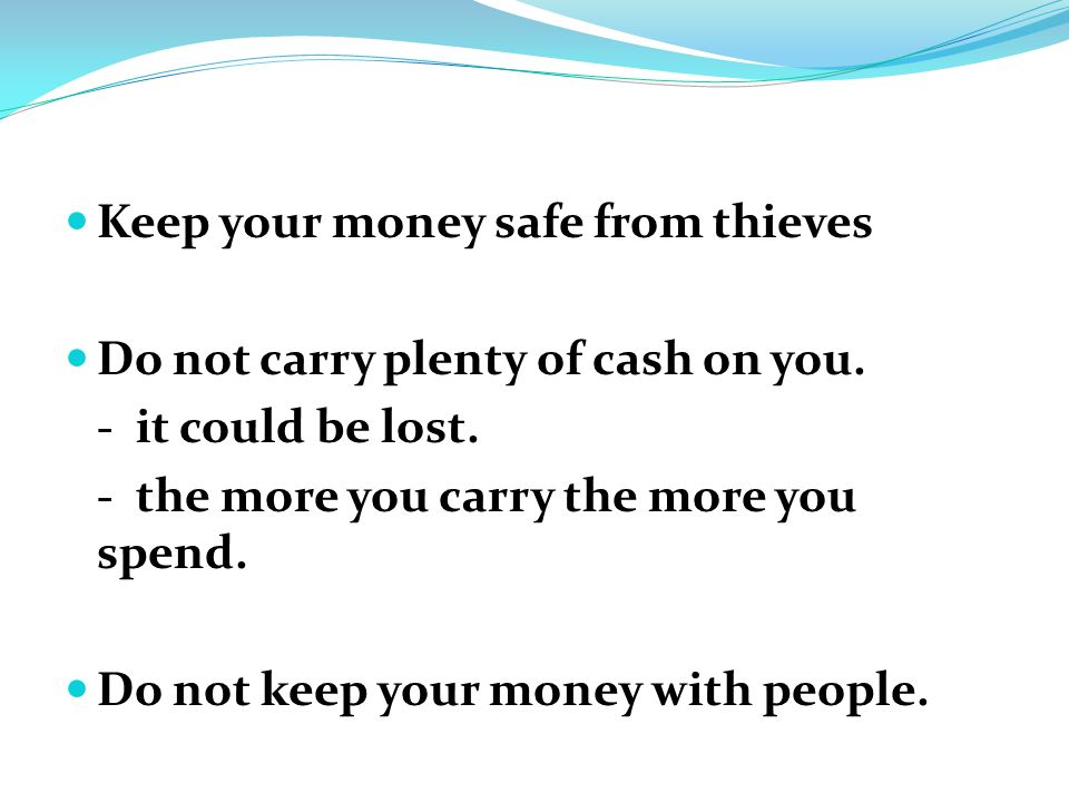 Keep your money safe from thieves Do not carry plenty of cash on you.