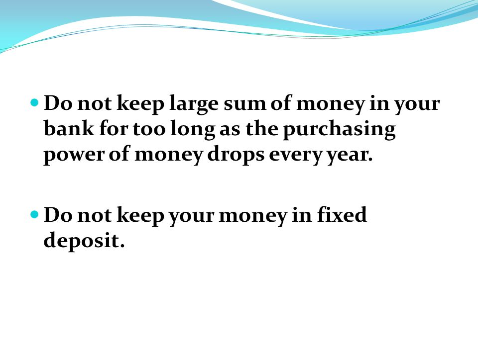 Do not keep large sum of money in your bank for too long as the purchasing power of money drops every year.