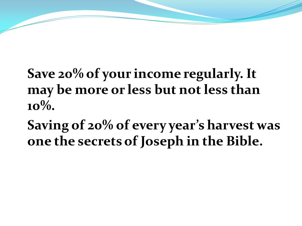 Save 20% of your income regularly. It may be more or less but not less than 10%.