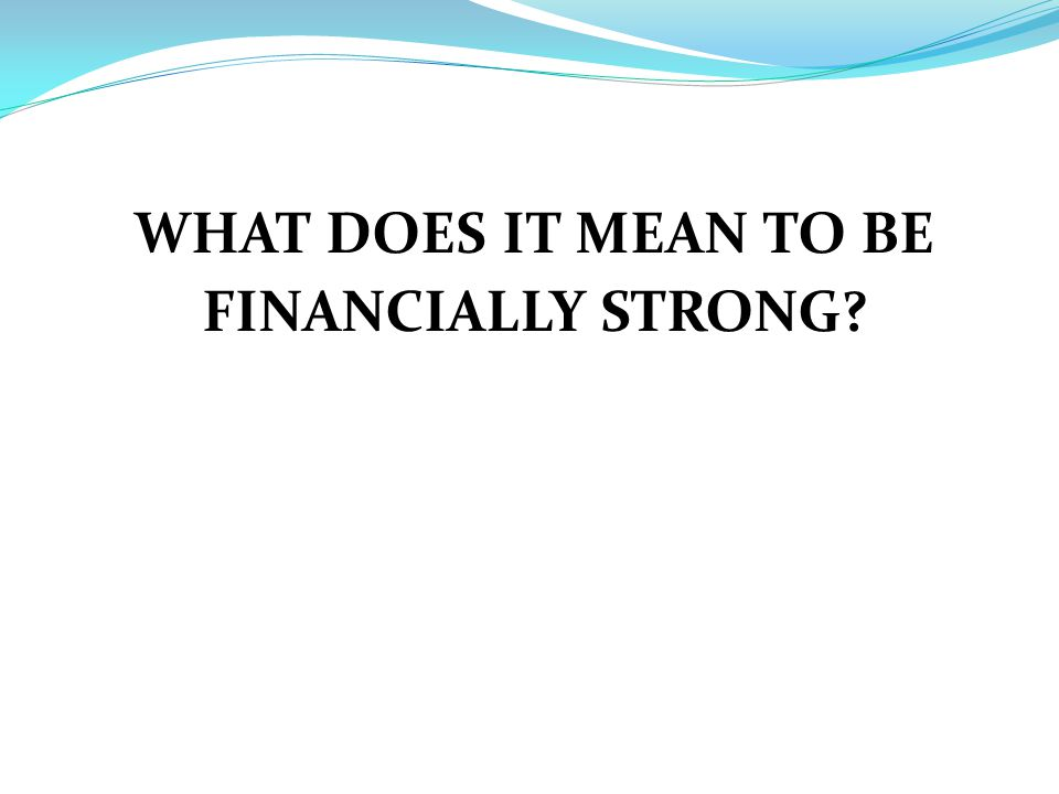 WHAT DOES IT MEAN TO BE FINANCIALLY STRONG
