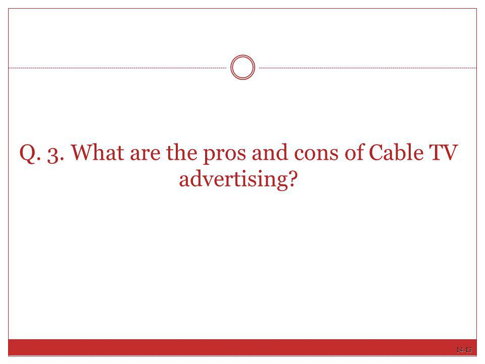 14-13 Q. 3. What are the pros and cons of Cable TV advertising?