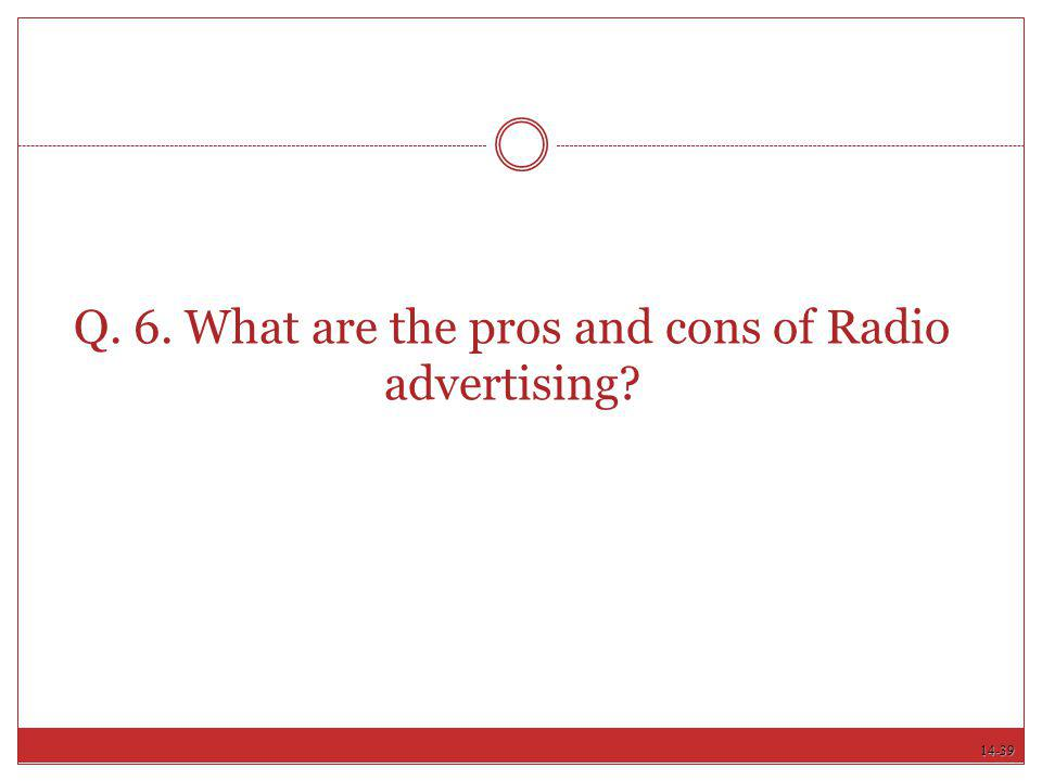 14-39 Q. 6. What are the pros and cons of Radio advertising?