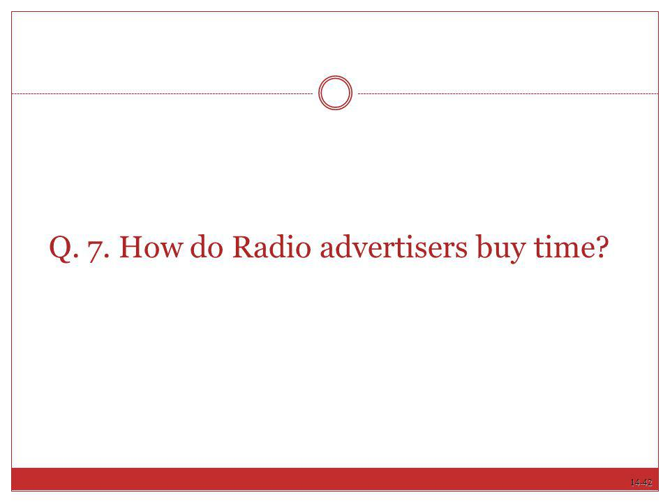14-42 Q. 7. How do Radio advertisers buy time?