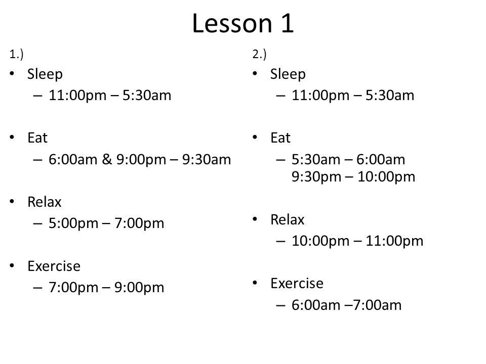 Lesson 1 1.) Sleep – 11:00pm – 5:30am Eat – 6:00am & 9:00pm – 9:30am Relax – 5:00pm – 7:00pm Exercise – 7:00pm – 9:00pm 2.) Sleep – 11:00pm – 5:30am E