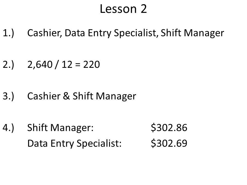 Lesson 2 1.)Cashier, Data Entry Specialist, Shift Manager 2.)2,640 / 12 = 220 3.)Cashier & Shift Manager 4.)Shift Manager: $302.86 Data Entry Speciali