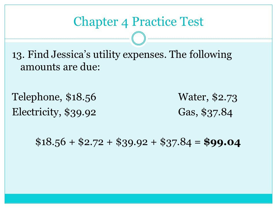 Chapter 4 Practice Test 13. Find Jessicas utility expenses. The following amounts are due: Telephone, $18.56Water, $2.73 Electricity, $39.92Gas, $37.8
