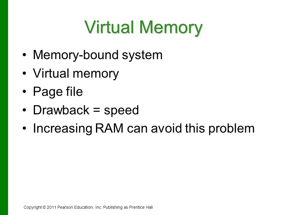 Virtual Memory Memory-bound system Virtual memory Page file Drawback = speed Increasing RAM can avoid this problem Copyright © 2011 Pearson Education,