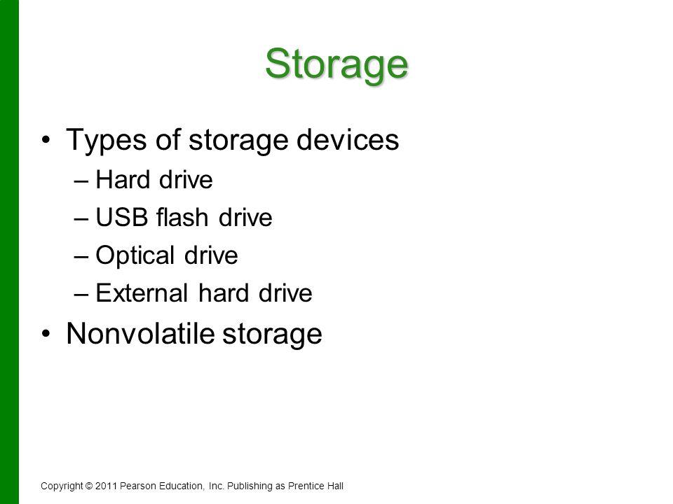Storage Types of storage devices – –Hard drive – –USB flash drive – –Optical drive – –External hard drive Nonvolatile storage Copyright © 2011 Pearson