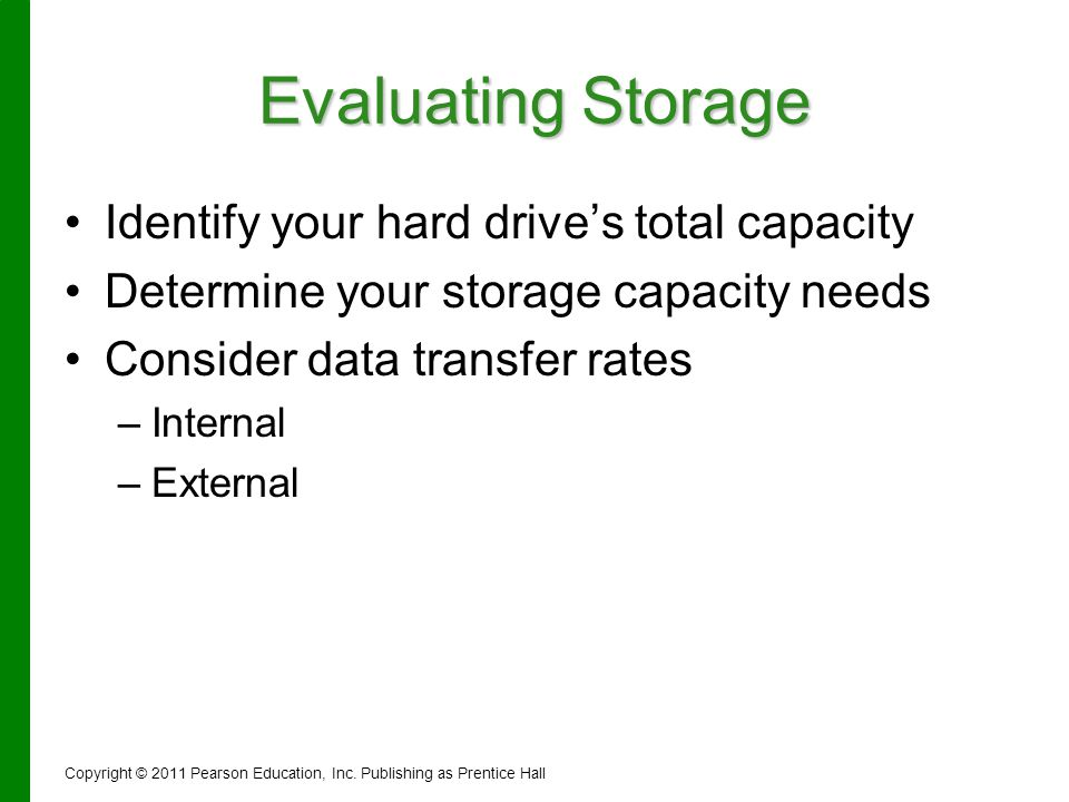 Evaluating Storage Identify your hard drives total capacity Determine your storage capacity needs Consider data transfer rates – –Internal – –External