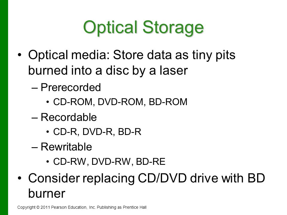 Optical Storage Optical media: Store data as tiny pits burned into a disc by a laser – –Prerecorded CD-ROM, DVD-ROM, BD-ROM – –Recordable CD-R, DVD-R,