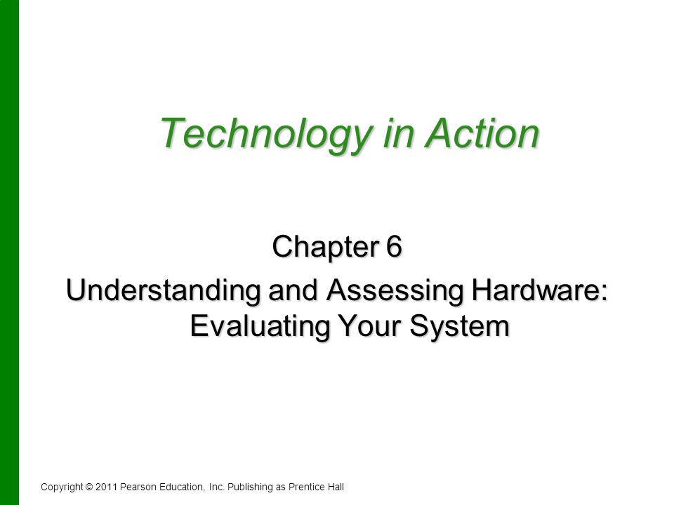 Technology in Action Chapter 6 Understanding and Assessing Hardware: Evaluating Your System Copyright © 2011 Pearson Education, Inc. Publishing as Pre