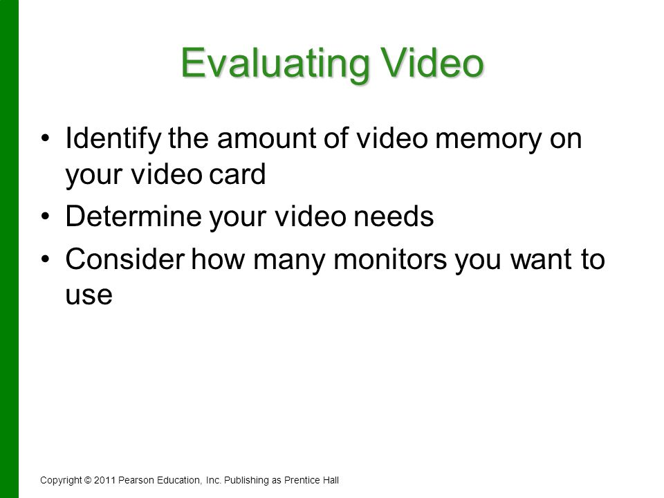Evaluating Video Identify the amount of video memory on your video card Determine your video needs Consider how many monitors you want to use Copyrigh
