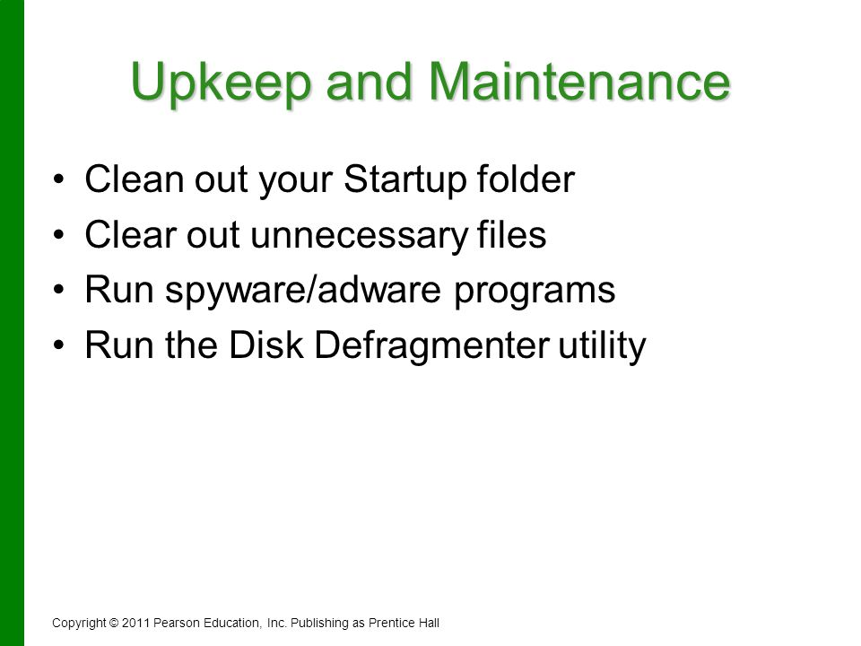 Upkeep and Maintenance Clean out your Startup folder Clear out unnecessary files Run spyware/adware programs Run the Disk Defragmenter utility Copyrig