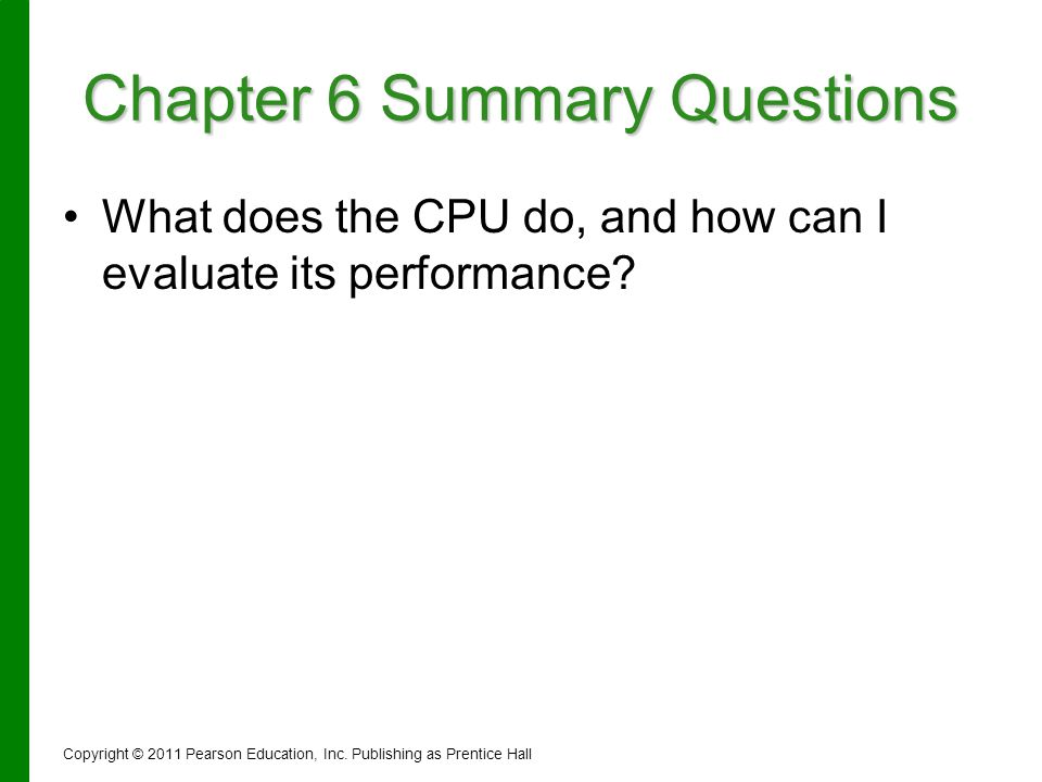 Chapter 6 Summary Questions What does the CPU do, and how can I evaluate its performance? Copyright © 2011 Pearson Education, Inc. Publishing as Prent