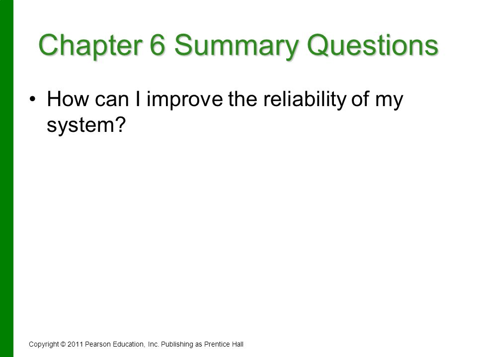 Chapter 6 Summary Questions How can I improve the reliability of my system? Copyright © 2011 Pearson Education, Inc. Publishing as Prentice Hall