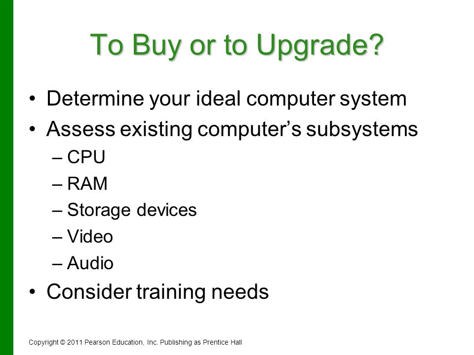 To Buy or to Upgrade? Determine your ideal computer system Assess existing computers subsystems – –CPU – –RAM – –Storage devices – –Video – –Audio Con