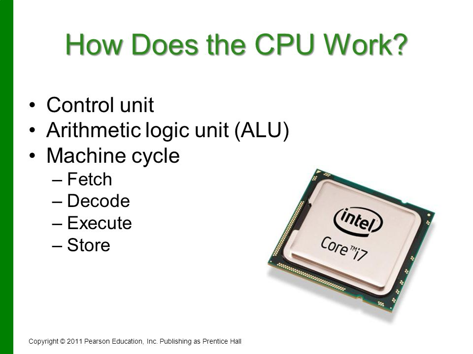 How Does the CPU Work? Control unit Arithmetic logic unit (ALU) Machine cycle – –Fetch – –Decode – –Execute – –Store Copyright © 2011 Pearson Educatio