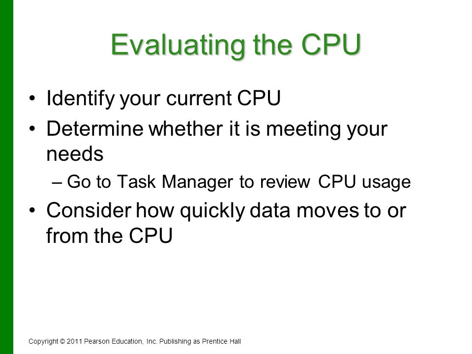 Evaluating the CPU Identify your current CPU Determine whether it is meeting your needs – –Go to Task Manager to review CPU usage Consider how quickly