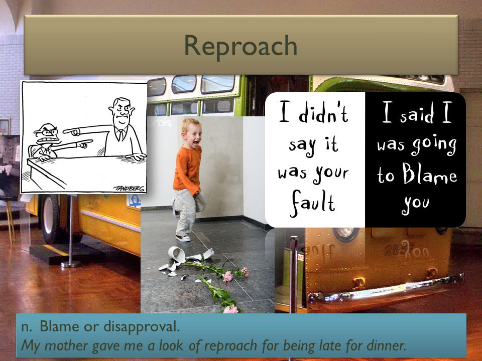 Reproach n. Blame or disapproval. My mother gave me a look of reproach for being late for dinner.