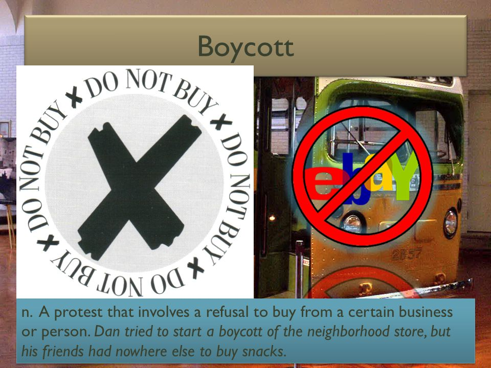 Boycott n. A protest that involves a refusal to buy from a certain business or person.