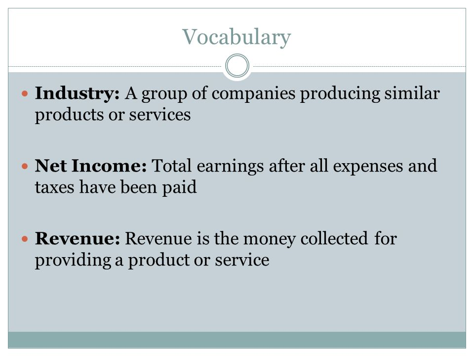 Vocabulary Industry: A group of companies producing similar products or services Net Income: Total earnings after all expenses and taxes have been pai