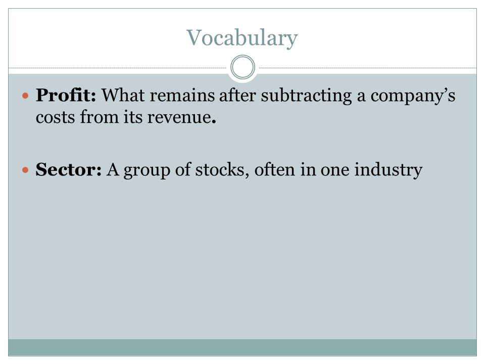 Vocabulary Profit: What remains after subtracting a companys costs from its revenue. Sector: A group of stocks, often in one industry