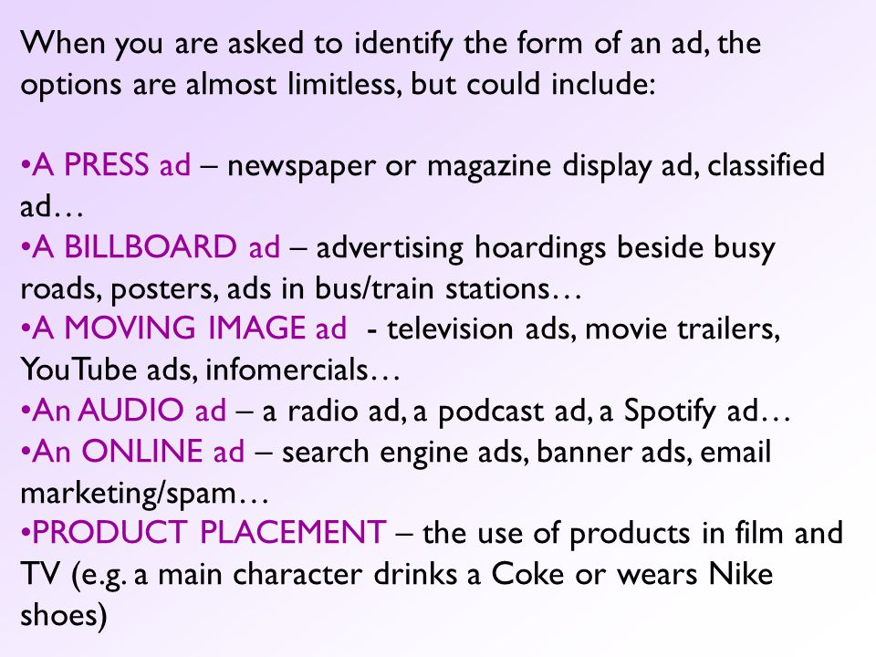 When you are asked to identify the form of an ad, the options are almost limitless, but could include: A PRESS ad – newspaper or magazine display ad, classified ad… A BILLBOARD ad – advertising hoardings beside busy roads, posters, ads in bus/train stations… A MOVING IMAGE ad - television ads, movie trailers, YouTube ads, infomercials… An AUDIO ad – a radio ad, a podcast ad, a Spotify ad… An ONLINE ad – search engine ads, banner ads, email marketing/spam… PRODUCT PLACEMENT – the use of products in film and TV (e.g.