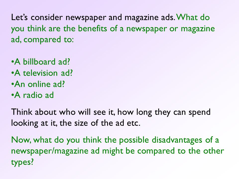 A newspaper or magazine ad has several advantages over other forms of advertising: Readers can take their time considering the ad, unlike a TV ad which is time limited, or a billboard which they will just pass by.
