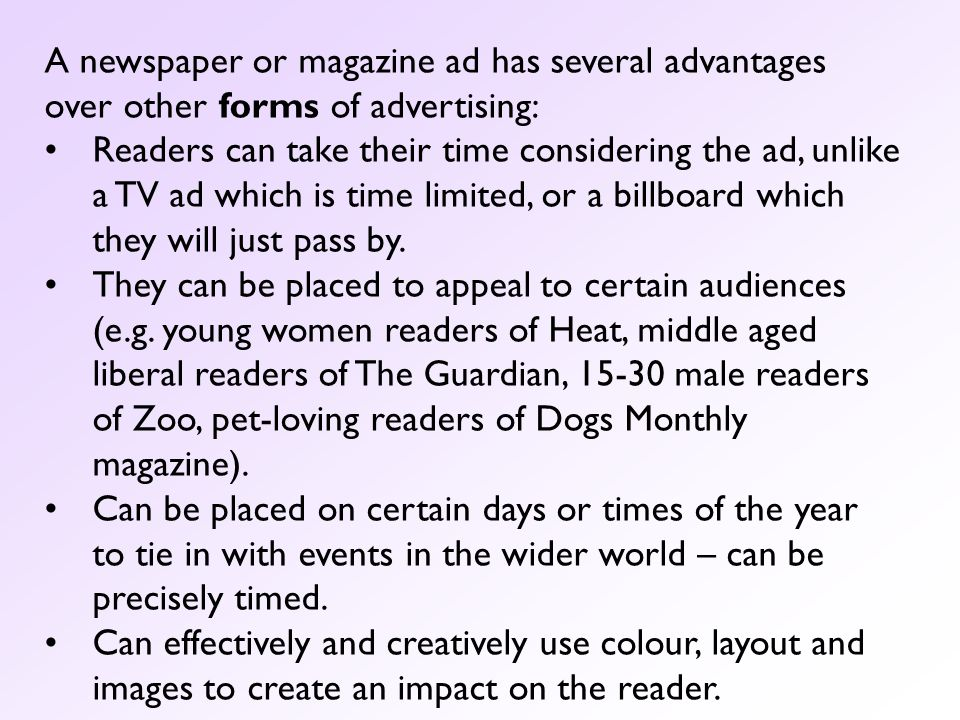 A newspaper or magazine ad has several advantages over other forms of advertising: Readers can take their time considering the ad, unlike a TV ad whic