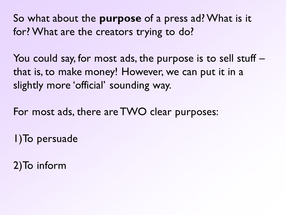 So what about the purpose of a press ad? What is it for? What are the creators trying to do? You could say, for most ads, the purpose is to sell stuff
