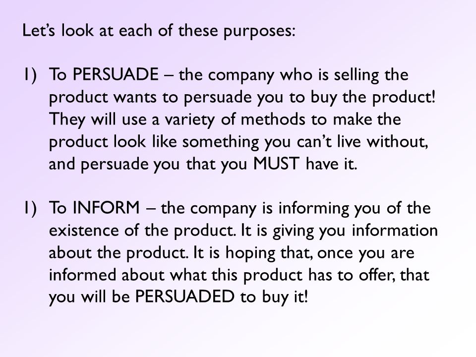 Lets look at each of these purposes: 1)To PERSUADE – the company who is selling the product wants to persuade you to buy the product! They will use a