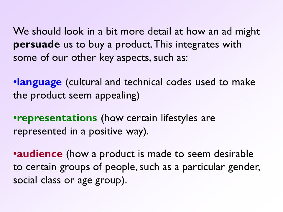 We should look in a bit more detail at how an ad might persuade us to buy a product. This integrates with some of our other key aspects, such as: lang