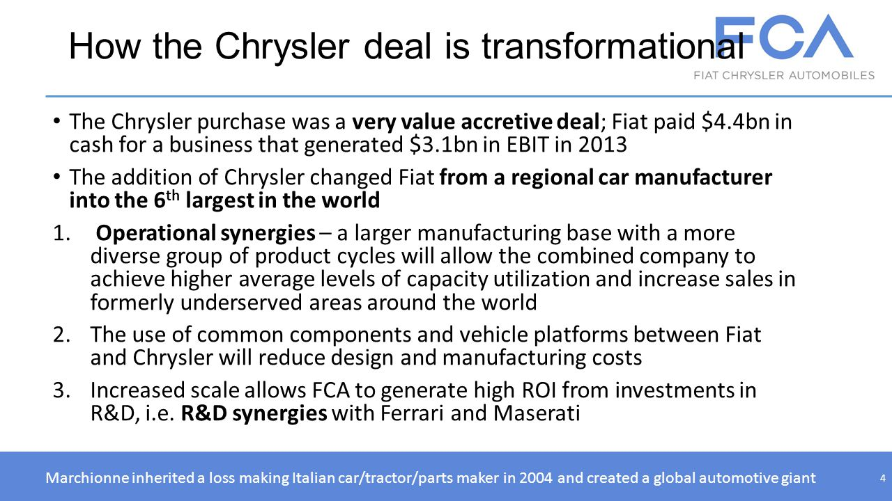 How the Chrysler deal is transformational The Chrysler purchase was a very value accretive deal; Fiat paid $4.4bn in cash for a business that generate
