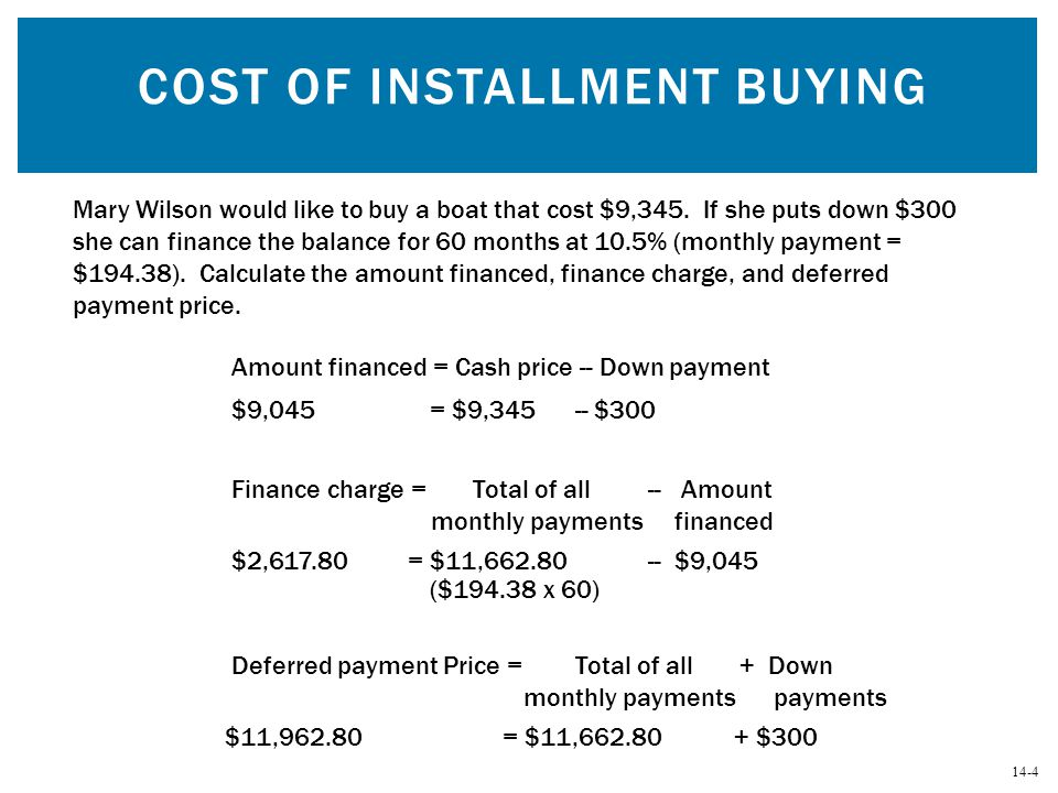 14-4 COST OF INSTALLMENT BUYING Mary Wilson would like to buy a boat that cost $9,345. If she puts down $300 she can finance the balance for 60 months