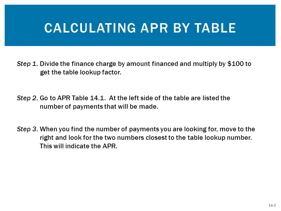 14-5 CALCULATING APR BY TABLE Step 1. Divide the finance charge by amount financed and multiply by $100 to get the table lookup factor. Step 2. Go to