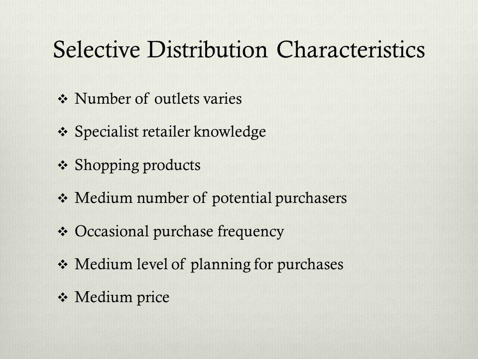 Selective Distribution Characteristics Number of outlets varies Specialist retailer knowledge Shopping products Medium number of potential purchasers