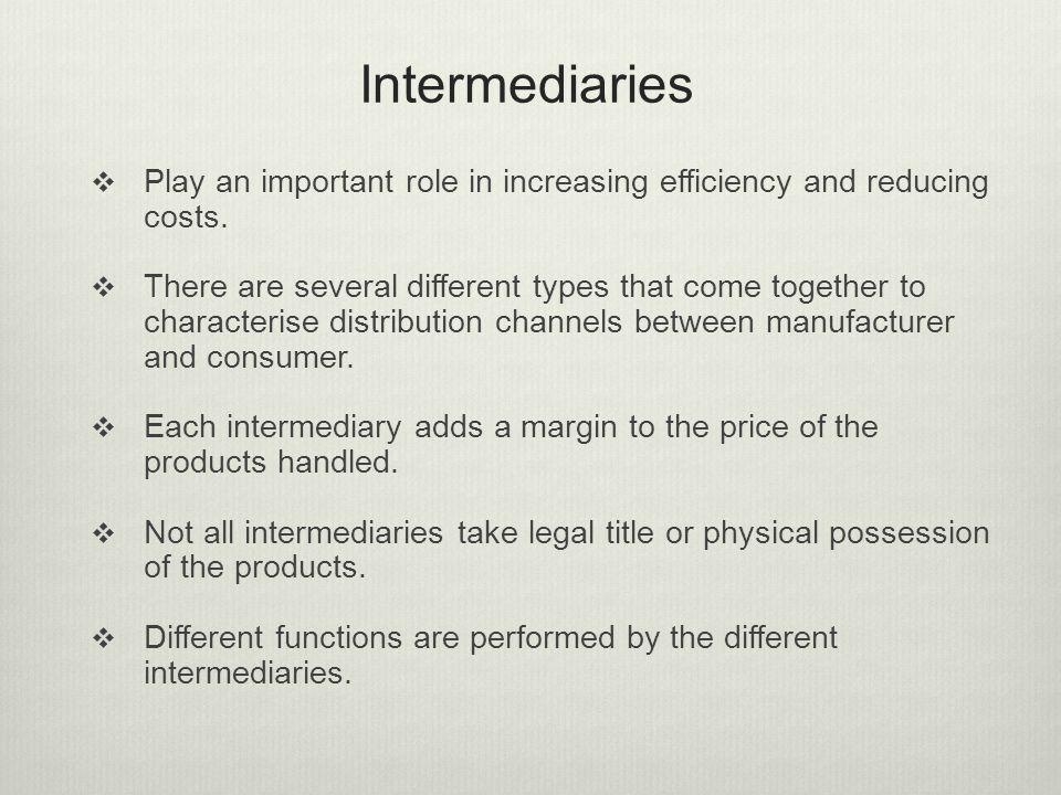 Intermediaries Play an important role in increasing efficiency and reducing costs. There are several different types that come together to characteris