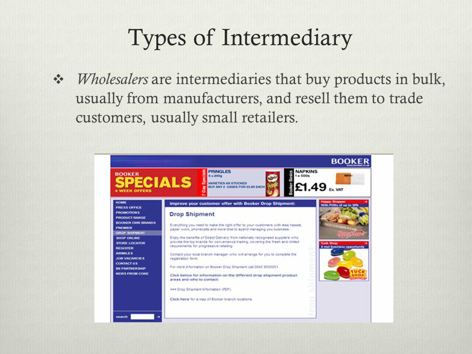 Types of Intermediary Wholesalers are intermediaries that buy products in bulk, usually from manufacturers, and resell them to trade customers, usuall