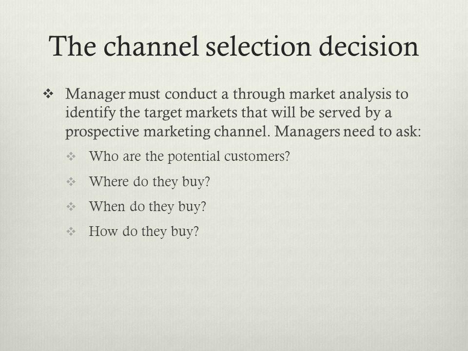 The channel selection decision Manager must conduct a through market analysis to identify the target markets that will be served by a prospective mark