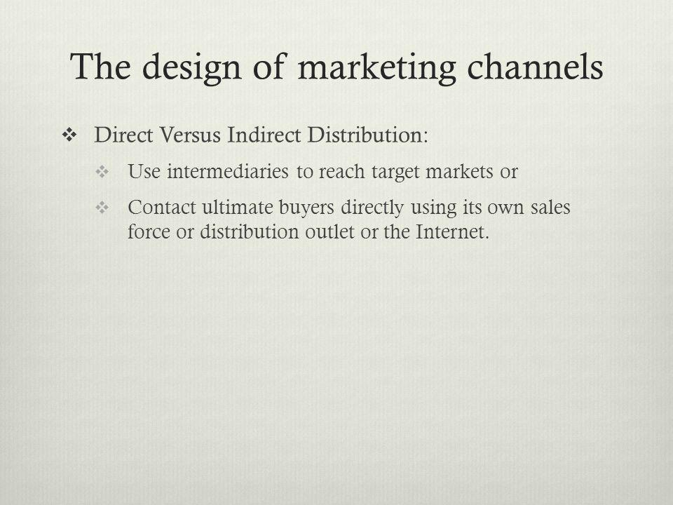 The design of marketing channels Direct Versus Indirect Distribution: Use intermediaries to reach target markets or Contact ultimate buyers directly u