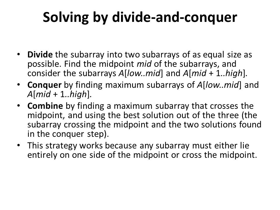 Solving by divide-and-conquer Divide the subarray into two subarrays of as equal size as possible. Find the midpoint mid of the subarrays, and conside