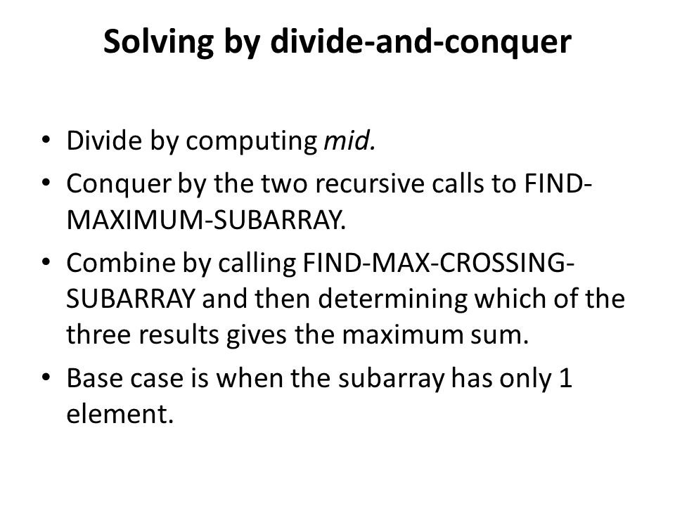 Divide by computing mid. Conquer by the two recursive calls to FIND- MAXIMUM-SUBARRAY. Combine by calling FIND-MAX-CROSSING- SUBARRAY and then determi