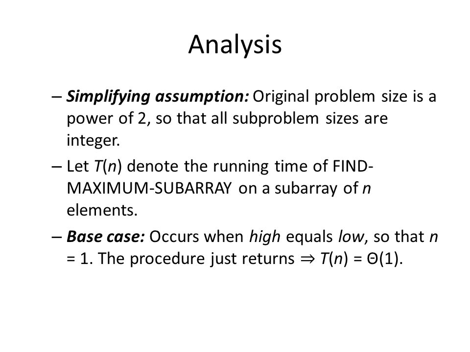 Analysis – Simplifying assumption: Original problem size is a power of 2, so that all subproblem sizes are integer. – Let T(n) denote the running time